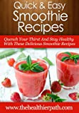 Smoothie Recipes: Quench Your Thirst And Stay Healthy With These Delicious Smoothie Recipes. (Quick & Easy Recipes)