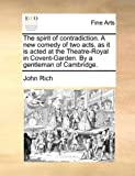 The spirit of contradiction  A new comedy of two acts, as it is acted at the Theatre-Royal in Covent-Garden  By a gentleman of Cambridge