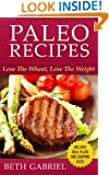 Paleo Recipes Lose The Wheat, Lose The Weight: Gluten Free, Wheat Free, Weight Loss, Sugar Free, Clean Eating