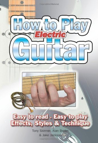 How To Play Electric Guitar: Easy To Read. Easy To Play. Effects, Styles & Technique. By Tony Skinner, Alan Brown, Jake Jackson New Edition (2011)