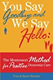 Download You Say Goodbye and We Say Hello: The Montessori Method for Positive Dementia Care