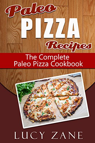 Paleo Pizza Recipes: The Complete Paleo Pizza Cookbook (Zane's Paleo Collection 4) by Lucy Zane