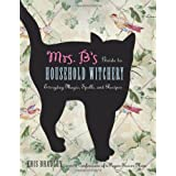 Mrs. B's Guide to Household Witchery: Everyday Magic, Spells, and Recipes ~ Kris Bradley