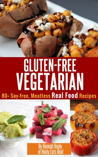 Gluten Free Vegetarian: Over 80 Soy-Free, Meatless, Real Food Recipes by Hannah Healy
