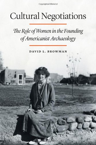 Cultural Negotiations: The Role of Women in the Founding of Americanist Archaeology (Critical Studies in the History of Anthropology)