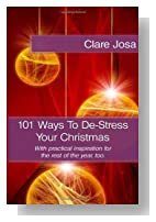 101 Ways To De-Stress Your Christmas: With practical inspiration for the rest of the year.