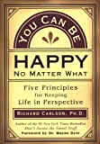 You Can Be Happy No Matter What: Five Principles for Keeping Life in Perspective (1577311108) by Richard Carlson