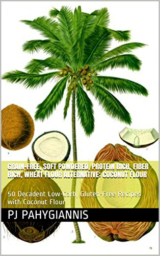 Coconut Flour: The Paleo, Grain-Free, Soft Powdered, Protein/Fiber Rich, Wheat Flour Alternative: 50 Decadent Low-Carb, Gluten-Free Recipes For The Health-Conscious And Anyone With Celiac Disease by PJ Pahygiannis