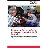 La Educaci N Tecnol Gica En Las Universidades de El Salvador: Situación de componentes e indicadores de educación...