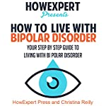 How to Live with Bipolar Disorder: Your Step-By-Step Guide To Living With Bipolar Disorder |  HowExpert Press,Christina Reilly