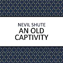 An Old Captivity (       UNABRIDGED) by Nevil Shute Narrated by Cameron Stewart