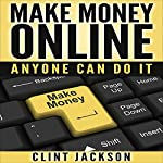 Make Money Online: Anyone Can Do It | Clint Jackson