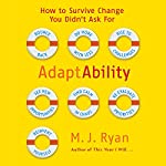 AdaptAbility: How to Survive Change You Didn't Ask For | M. J. Ryan