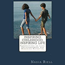 Inspiring Childhood, Inspiring Life: Perspectives on Love, Encouragement, and Reaching Potential (       UNABRIDGED) by Nadia Riell Narrated by Rachael Messer