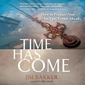 Time Has Come: How to Prepare Now for Epic Events Ahead | [Jim Bakker, Ken Abraham]