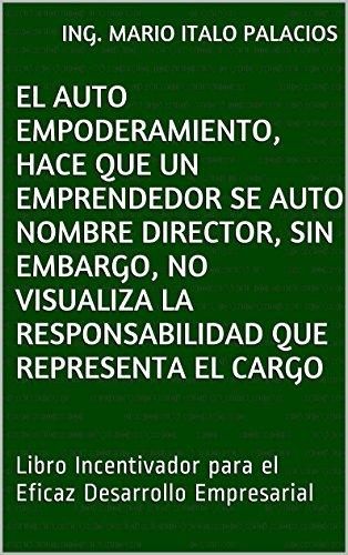 ING. MARIO ITALO PALACIOS - EL AUTO EMPODERAMIENTO, HACE QUE UN EMPRENDEDOR SE AUTO NOMBRE DIRECTOR, SIN EMBARGO, NO VISUALIZA LA RESPONSABILIDAD QUE REPRESENTA EL CARGO: Libro Incentivador ... Desarrollo Empresarial (Spanish Edition)