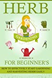 Herb Gardening For Beginners - How To Effectively Start Gardening And Harvesting Herbs Easily (Easy Guide For Herb Gardening, Effective Herb Gardening, Herbal Gardening, Easy Herb Harvesting)