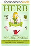 Herb Gardening For Beginners - How To Effectively Start Gardening And Harvesting Herbs Easily (Easy Guide For Herb Gardening, Effective Herb Gardening, ... Easy Herb Harvesting) (English Edition)