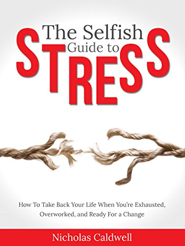 The Selfish Guide To Stress: How To Take Back Your Life When You're Exhausted, Overworked, And Ready For A Change by Nicholas Caldwell ebook deal