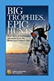 img - for Big Trophies, Epic Hunts: True Tales of Self-Guided Adventure from the Boone and Crockett Club book / textbook / text book