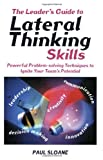 The Leader's Guide to Lateral Thinking Skills: Powerful Problem-Solving Techniques to Ignite Your Team's Potential (0749440023) by Sloane, Paul