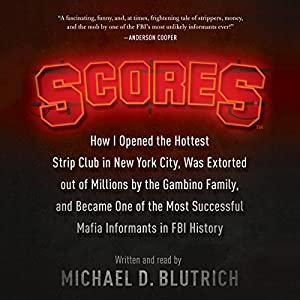 Scores: How I Opened the Hottest Strip Club in New York City, Was Extorted out of Millions by the Gambino Family, and Became One of the Most Successful Mafia Informants in FBI History Hörbuch von Michael D. Blutrich Gesprochen von: Michael D. Blutrich