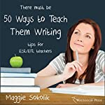 Fifty Ways to Teach Them Writing: Tips for ESL/EFL Teachers | Maggie Sokolik
