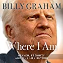 Where I Am: Heaven, Eternity, and Our Life Beyond (       UNABRIDGED) by Billy Graham Narrated by Tommy Cresswell