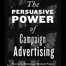 The Persuasive Power of Campaign Advertising (       UNABRIDGED) by Travis N. Ridout, Michael M. Franz Narrated by Mike DelGaudio