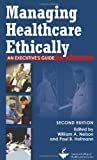 Managing Healthcare Ethically: An Executives Guide, Second Edition (ACHE Management)
