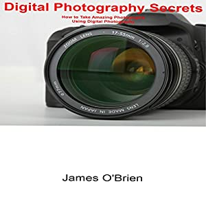 Digital Photography Secrets: How to Take Amazing Photographs Using Digital Photography Audiobook