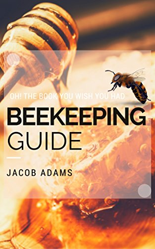Beekeeping: Oh! The book you wish you had(Beekeeping Basics,Beekeeping Guide,The essential guide,Backyard Beekeeper,Building Beehives,Keeping Bees,Honey Bees)