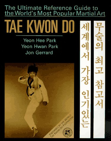 Tae Kwon Do : The Ultimate Reference Guide to the Worlds Most Popular Martial Art, YEON HEE PARK, YEON HWAN PARK, JON GERRARD