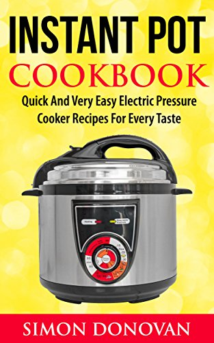 Instant Pot Cookbook: Quick And Very Easy Electric Pressure Cooker Recipes For Every Taste (Instant Pot Recipes, Instant Pot Electric, Pressure Cooker, Slow Cooker Book 1) by Simon Donovan
