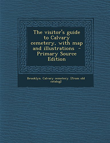 The Visitor's Guide to Calvary Cemetery, with Map and Illustrations - Primary Source Edition