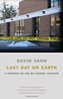 Last Day on Earth: A Portrait of the NIU School Shooter (Association of Writers and Writing Programs Award for Creative Nonfiction)