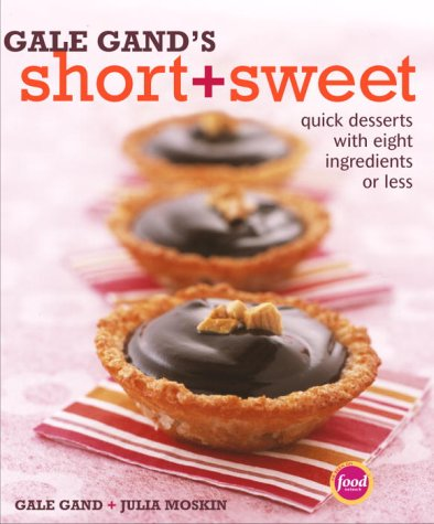 Gale Gands Short and Sweet : Quick Desserts With Eight Ingredients or Less, GALE GAND, JULIA MOSKIN
