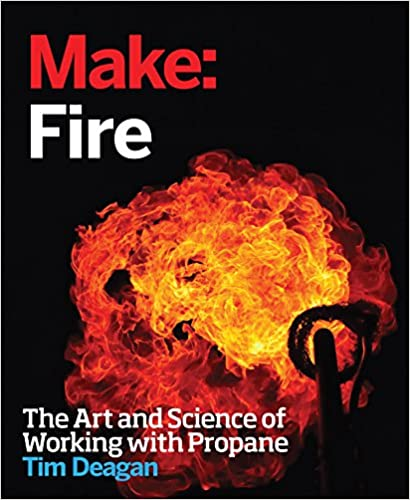 Make:Fire The Art and Science of Working with Propane by Tim Deagan