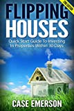 Flipping Houses: Quick Start Guide To Investing In Properties Within 30 Days (selling houses, real estate investing, investing for beginners, cash flow, home buyers, landlord, foreclosure)