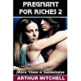 Pregnant for Riches 2: More Than a Submissive (Billionaire Erotic Romance) (His Pregnant Submissive)by Arthur Mitchell