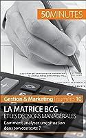 La matrice BCG et les d�cisions manag�riales: Comment analyser une situation dans son contexte ? (Gestion & Marketing t. 10)