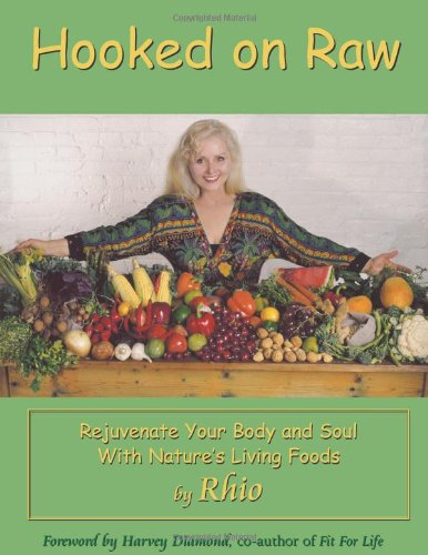 Hooked on Raw: Rejuvenate Your Body and Soul With Nature's Living Foods by Rhio