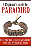 Read A Beginner's Guide to Paracord: Make Your Own Survival Bracelet Using the Top 5 Most Popular Styles Today on-line