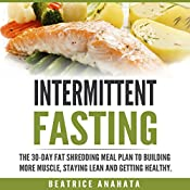 Intermittent Fasting: The 30-Day Fat Shredding Meal Plan to Building More Muscle, Staying Lean and Getting Healthy | [Beatrice Anahata]
