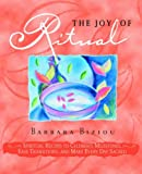 THE JOY OF RITUAL: Spiritual Recipes to Celebrate Milestones, Ease Transitions, and Make Every Day Sacred by Barbara Biziou