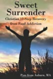 Sweet Surrender: Christian 12-Step Recovery from Food Addiction