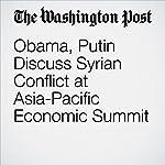 Obama, Putin Discuss Syrian Conflict at Asia-Pacific Economic Summit | Juliet Eilperin