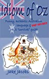 img - for Idiom of Oz - Funny Authentic Australian Language & Top Secret Travel Survival Guide book / textbook / text book