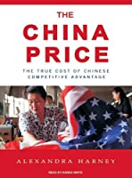 The China Price: The True Cost of Chinese Competitive Advantage Front Cover