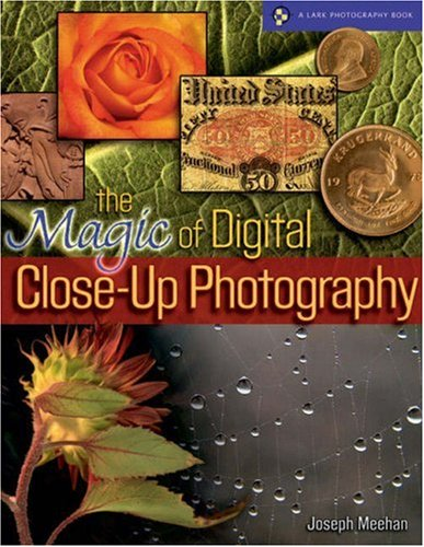 The Magic of Digital Close-Up Photography (A Lark Photography Book)